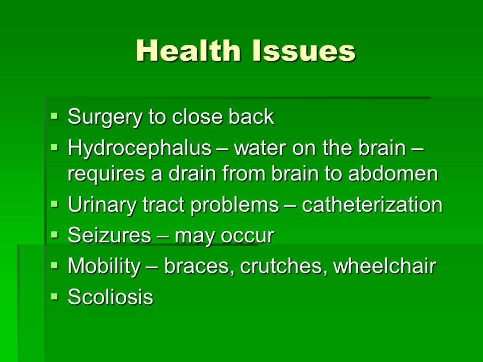 Health Issues Surgery to close back Surgery to close back Hydrocephalus – water on the brain – requires a drain from brain to abdomen Hydrocephalus – water on the brain – requires a drain from brain to abdomen Urinary tract problems – catheterization Urinary tract problems – catheterization Seizures – may occur Seizures – may occur Mobility – braces, crutches, wheelchair Mobility – braces, crutches, wheelchair Scoliosis Scoliosis