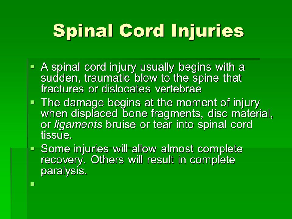 Spinal Cord Injuries A spinal cord injury usually begins with a sudden, traumatic blow to the spine that fractures or dislocates vertebrae A spinal cord injury usually begins with a sudden, traumatic blow to the spine that fractures or dislocates vertebrae The damage begins at the moment of injury when displaced bone fragments, disc material, or ligaments bruise or tear into spinal cord tissue.