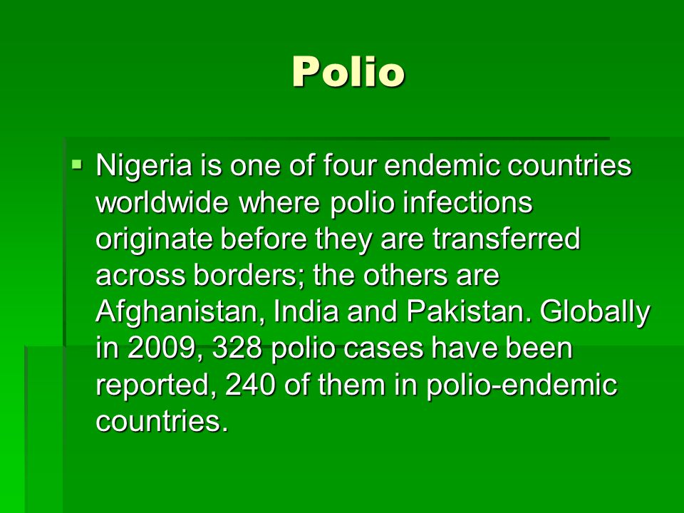 Polio Nigeria is one of four endemic countries worldwide where polio infections originate before they are transferred across borders; the others are Afghanistan, India and Pakistan.