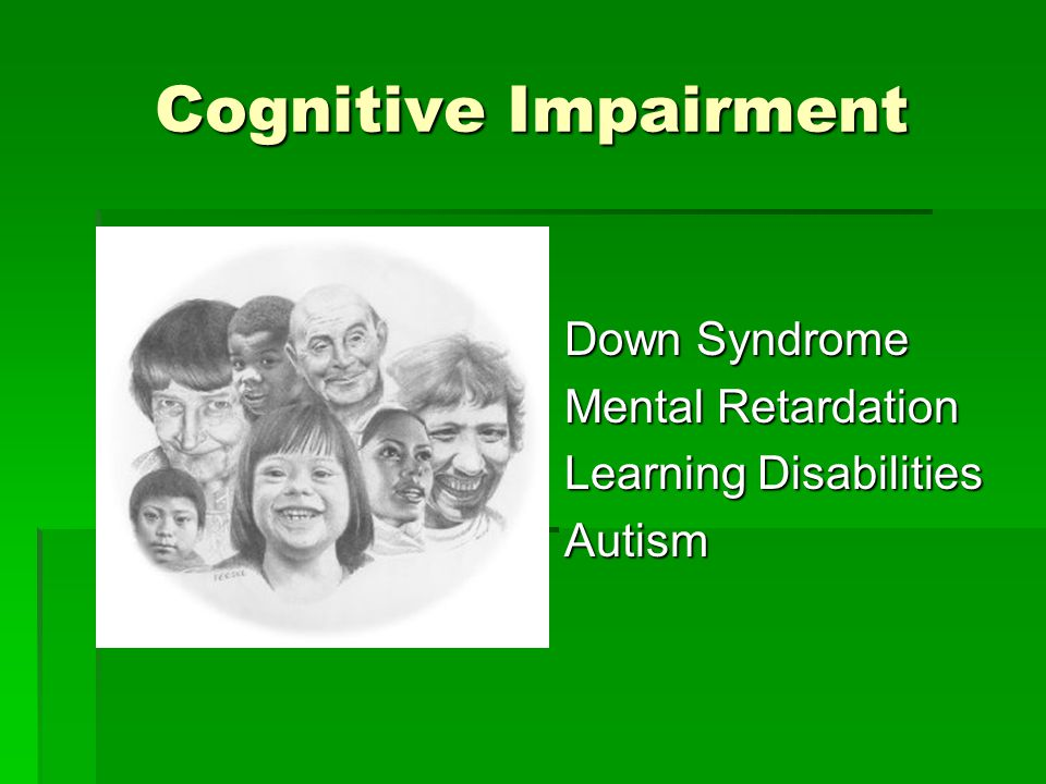Cognitive Impairment Down Syndrome Down Syndrome Mental Retardation Mental Retardation Learning Disabilities Learning Disabilities Autism Autism