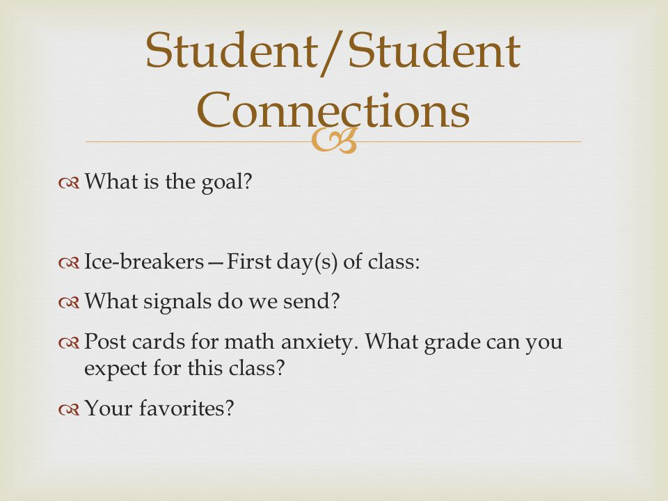 What is the goal? Ice-breakersFirst day(s) of class: What signals do we send? Post cards for math anxiety. What grade can you expect for this class? Y
