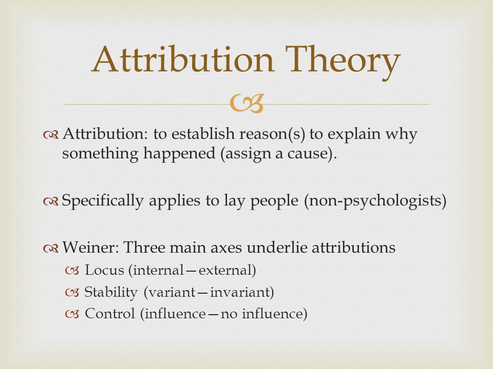 Attribution: to establish reason(s) to explain why something happened (assign a cause). Specifically applies to lay people (non-psychologists) Weiner: