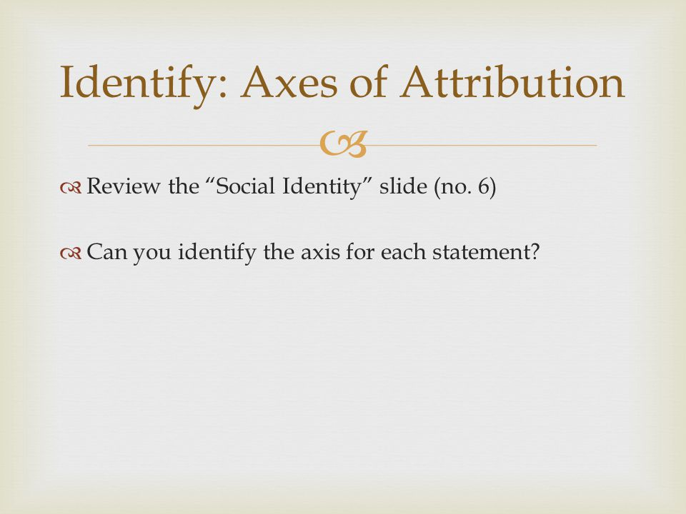 Review the Social Identity slide (no. 6) Can you identify the axis for each statement? Identify: Axes of Attribution