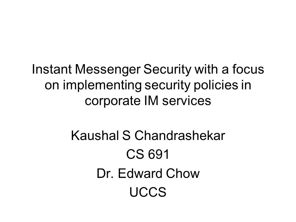 Outline Instant Messaging Problems with IM in corporate environments General threats to IM Implementing security policies in IM Design details and problems Summary References
