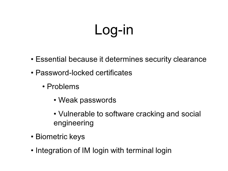 Log-in Essential because it determines security clearance Password-locked certificates Problems Weak passwords Vulnerable to software cracking and soc