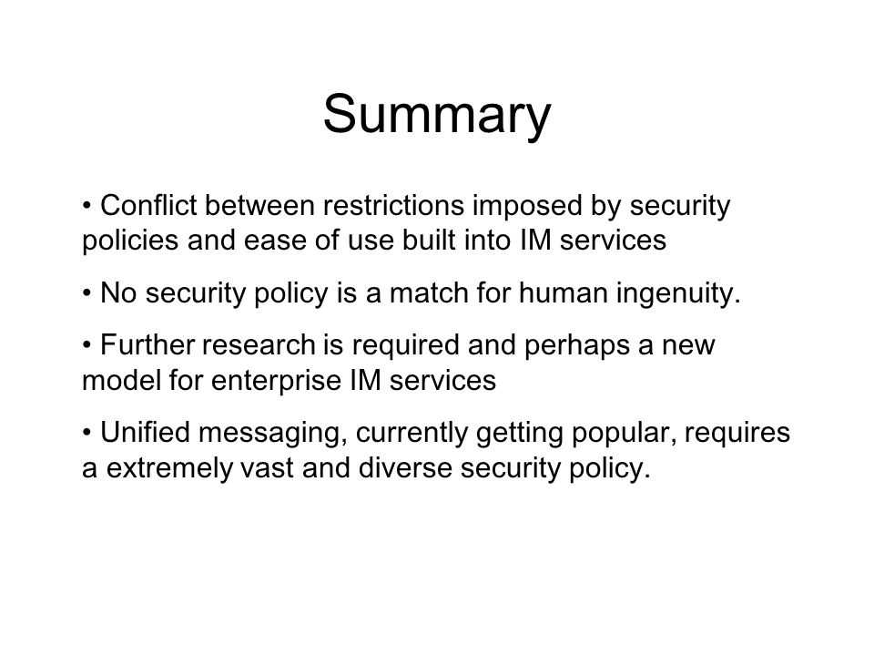 Summary Conflict between restrictions imposed by security policies and ease of use built into IM services No security policy is a match for human inge