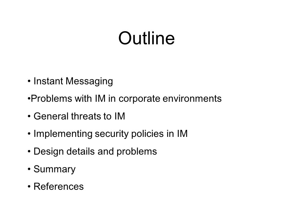 Outline Instant Messaging Problems with IM in corporate environments General threats to IM Implementing security policies in IM Design details and pro