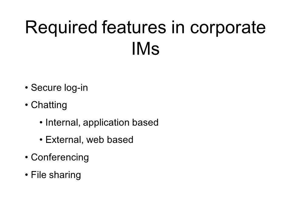 Required features in corporate IMs Secure log-in Chatting Internal, application based External, web based Conferencing File sharing