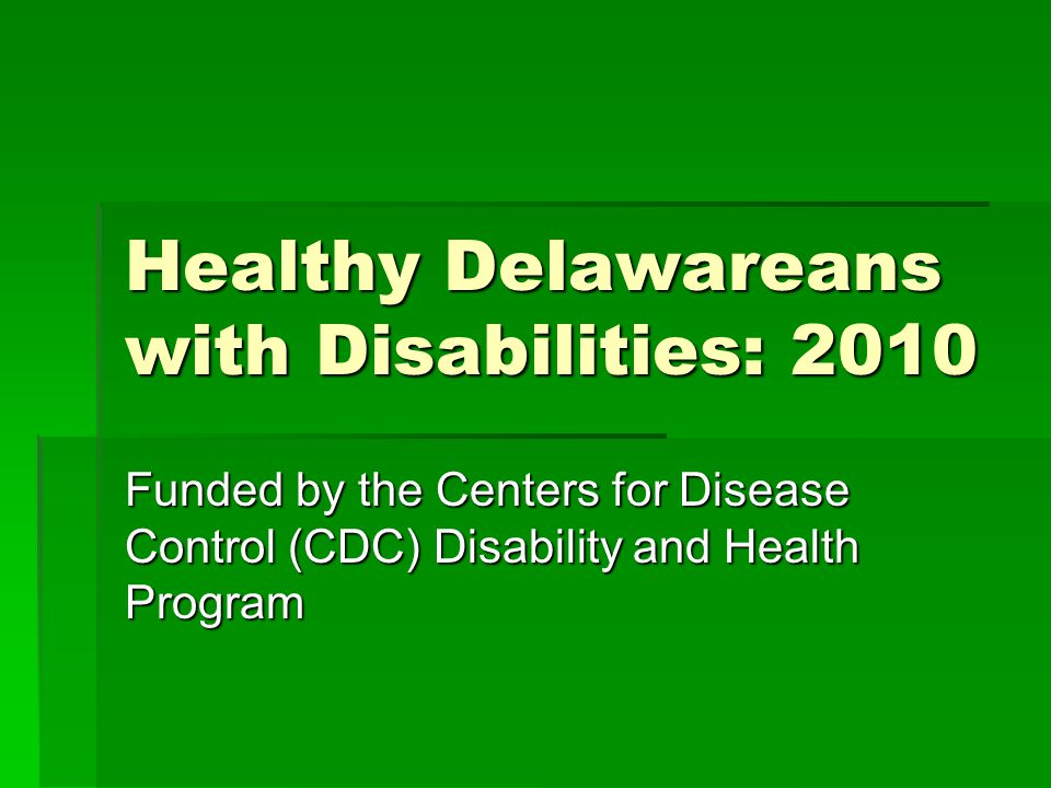 Healthy Delawareans with Disabilities: 2010 Funded by the Centers for Disease Control (CDC) Disability and Health Program