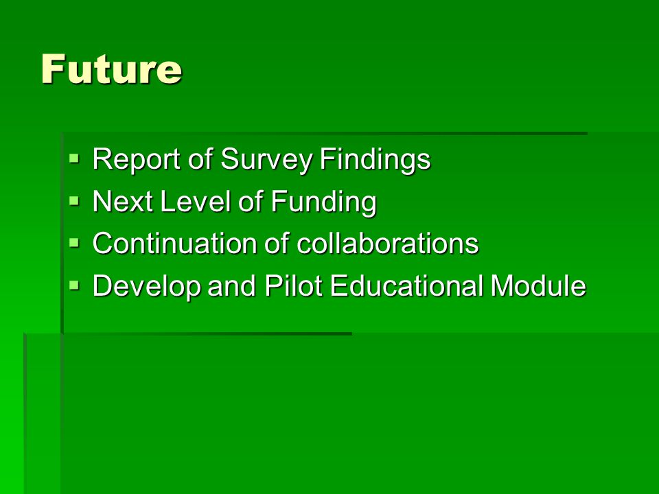 Future Report of Survey Findings Report of Survey Findings Next Level of Funding Next Level of Funding Continuation of collaborations Continuation of collaborations Develop and Pilot Educational Module Develop and Pilot Educational Module