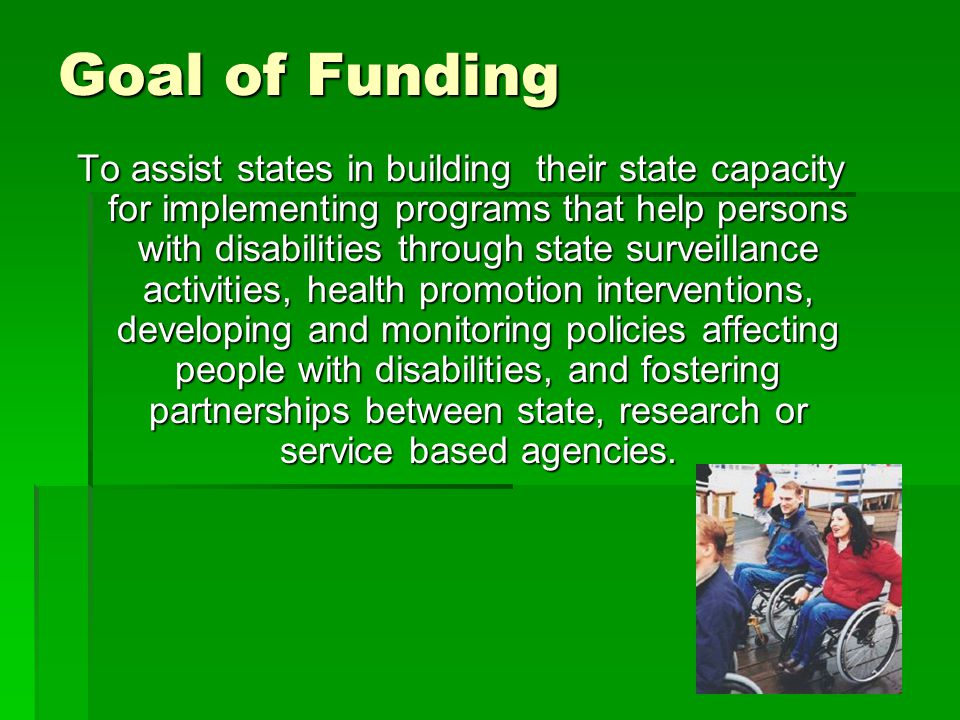 Goal of Funding To assist states in building their state capacity for implementing programs that help persons with disabilities through state surveillance activities, health promotion interventions, developing and monitoring policies affecting people with disabilities, and fostering partnerships between state, research or service based agencies.