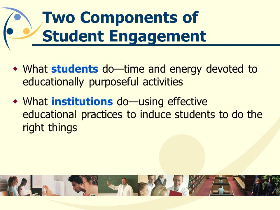 Two Components of Student Engagement What students dotime and energy devoted to educationally purposeful activities What institutions dousing effective educational practices to induce students to do the right things