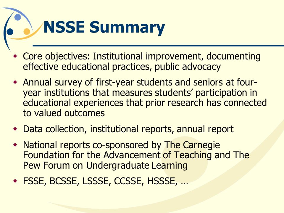 NSSE Summary Core objectives: Institutional improvement, documenting effective educational practices, public advocacy Annual survey of first-year students and seniors at four- year institutions that measures students participation in educational experiences that prior research has connected to valued outcomes Data collection, institutional reports, annual report National reports co-sponsored by The Carnegie Foundation for the Advancement of Teaching and The Pew Forum on Undergraduate Learning FSSE, BCSSE, LSSSE, CCSSE, HSSSE, …