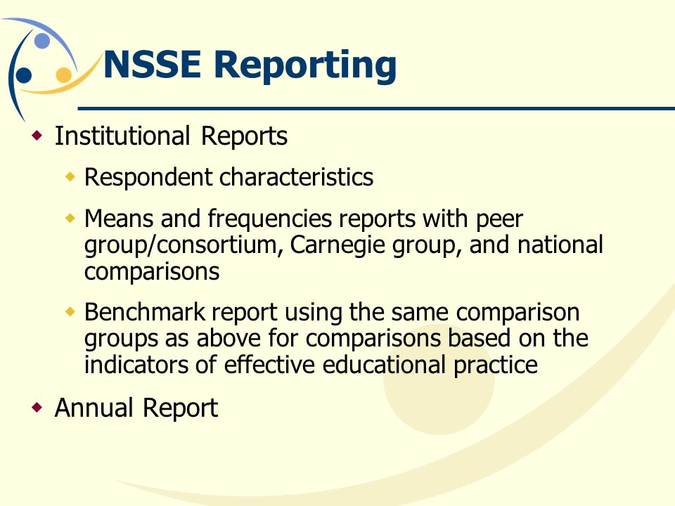 NSSE Reporting Institutional Reports Respondent characteristics Means and frequencies reports with peer group/consortium, Carnegie group, and national comparisons Benchmark report using the same comparison groups as above for comparisons based on the indicators of effective educational practice Annual Report