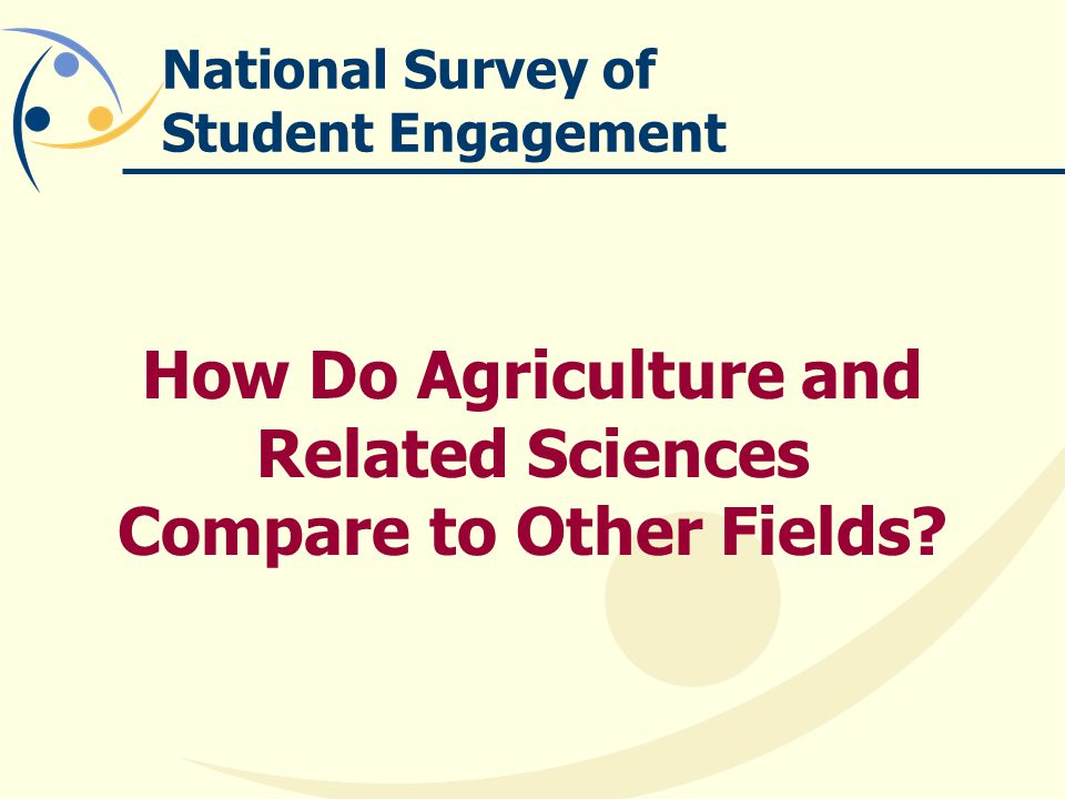 National Survey of Student Engagement How Do Agriculture and Related Sciences Compare to Other Fields?