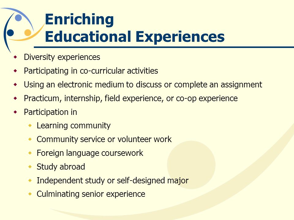 Enriching Educational Experiences Diversity experiences Participating in co-curricular activities Using an electronic medium to discuss or complete an assignment Practicum, internship, field experience, or co-op experience Participation in Learning community Community service or volunteer work Foreign language coursework Study abroad Independent study or self-designed major Culminating senior experience