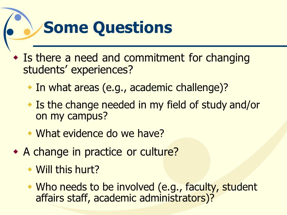 Some Questions Is there a need and commitment for changing students experiences.