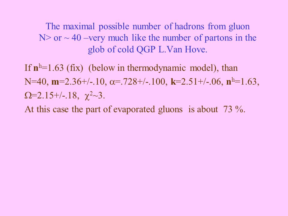 The maximal possible number of hadrons from gluon N> or ~ 40 –very much like the number of partons in the glob of cold QGP L.Van Hove. If n h =1.63 (f
