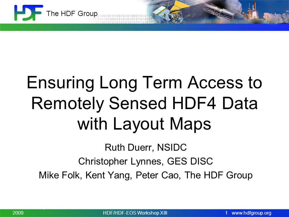 www.hdfgroup.org The HDF Group Ensuring Long Term Access to Remotely Sensed HDF4 Data with Layout Maps Ruth Duerr, NSIDC Christopher Lynnes, GES DISC Mike Folk, Kent Yang, Peter Cao, The HDF Group November 3-5, 20091HDF/HDF-EOS Workshop XIII