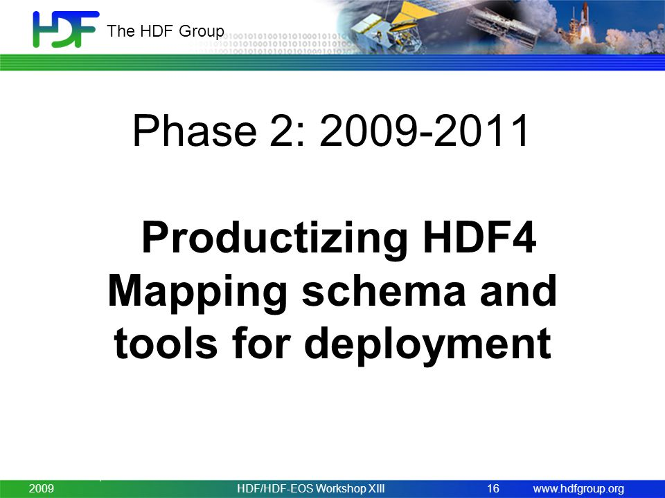 www.hdfgroup.org The HDF Group Phase 2: 2009-2011 Productizing HDF4 Mapping schema and tools for deployment November 3-5, 2009HDF/HDF-EOS Workshop XIII16