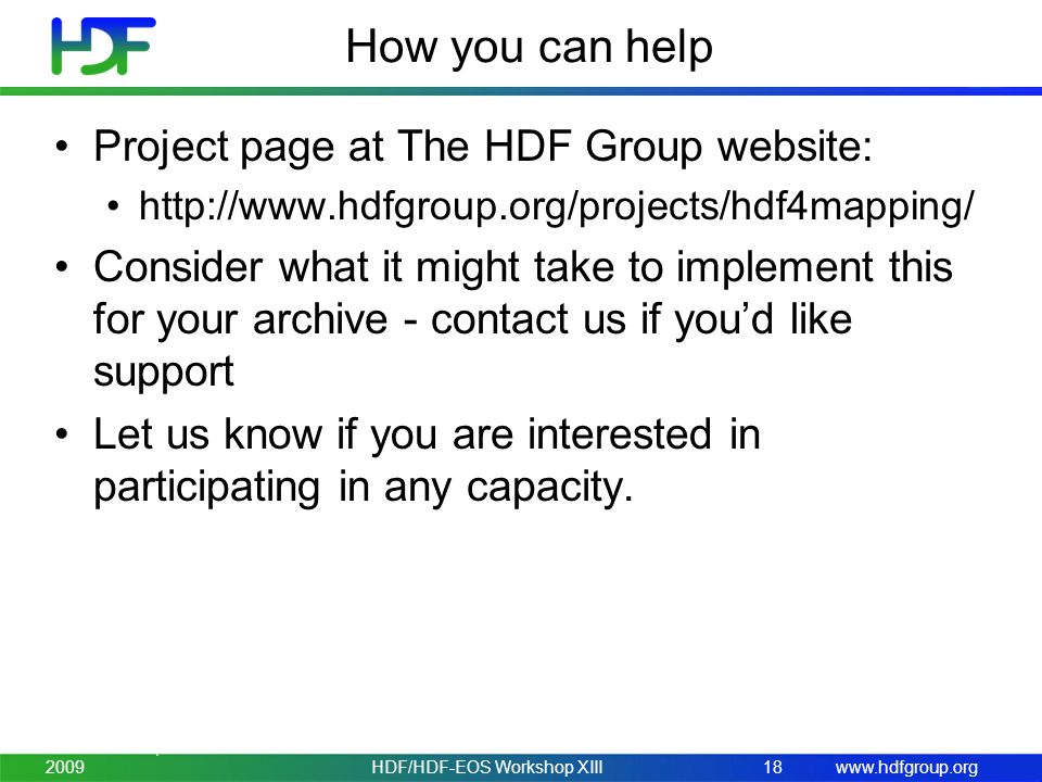 www.hdfgroup.org How you can help Project page at The HDF Group website: http://www.hdfgroup.org/projects/hdf4mapping/ Consider what it might take to implement this for your archive - contact us if youd like support Let us know if you are interested in participating in any capacity.
