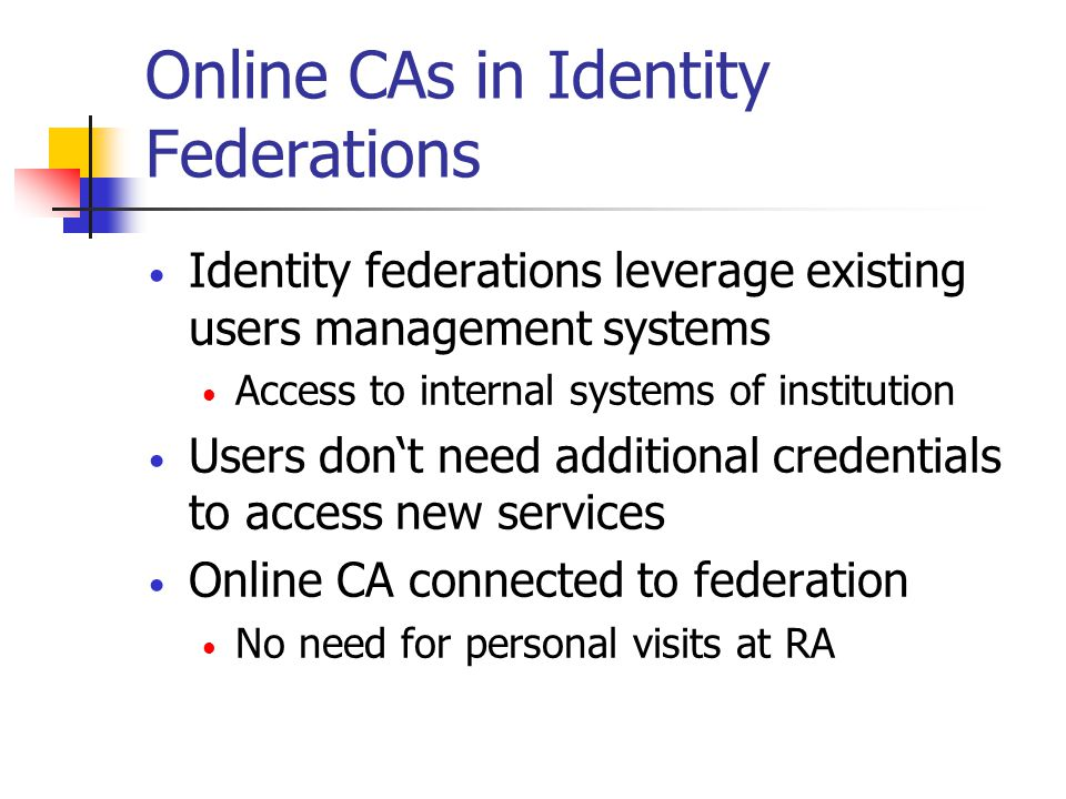 Online CAs in Identity Federations Identity federations leverage existing users management systems Access to internal systems of institution Users dont need additional credentials to access new services Online CA connected to federation No need for personal visits at RA