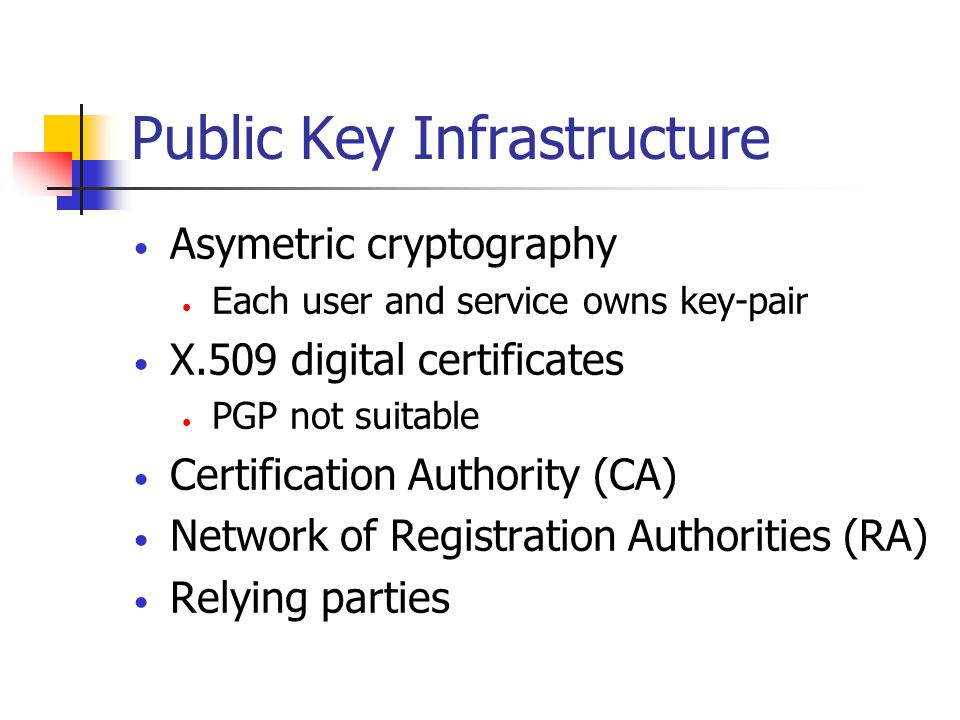 Public Key Infrastructure Asymetric cryptography Each user and service owns key-pair X.509 digital certificates PGP not suitable Certification Authority (CA) Network of Registration Authorities (RA) Relying parties