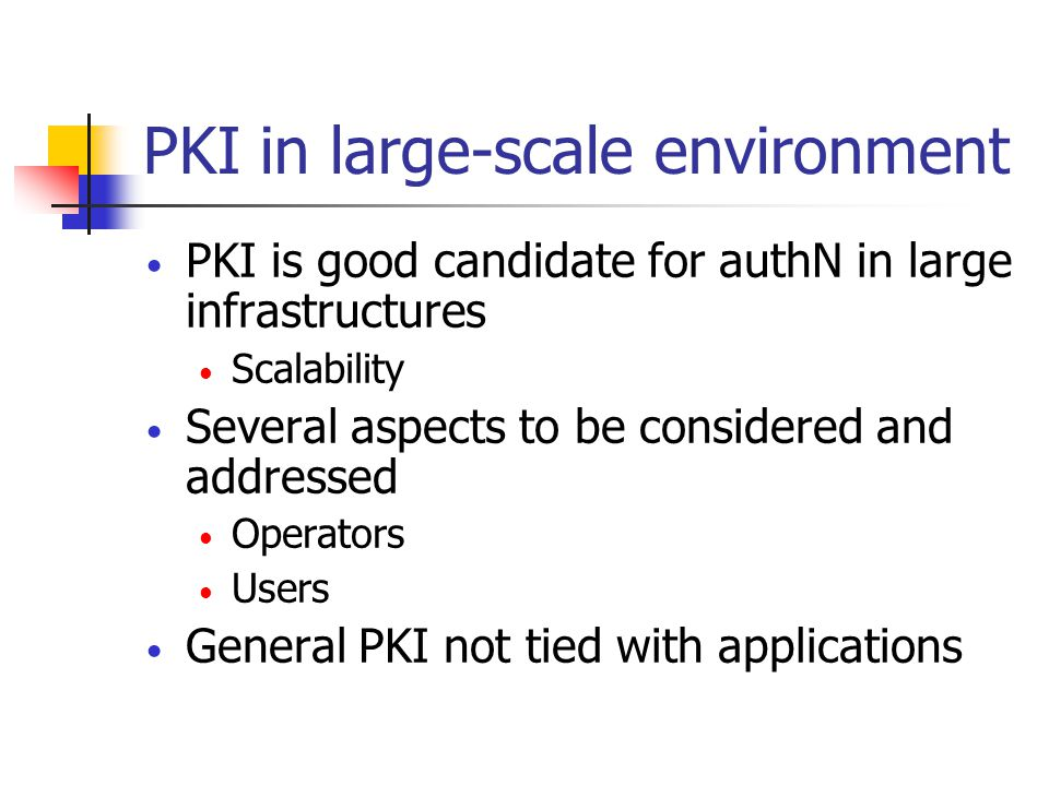 PKI in large-scale environment PKI is good candidate for authN in large infrastructures Scalability Several aspects to be considered and addressed Operators Users General PKI not tied with applications