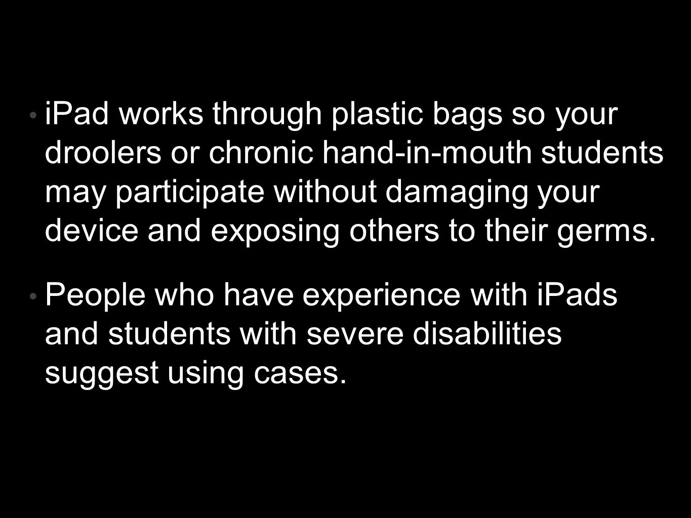 iPad works through plastic bags so your droolers or chronic hand-in-mouth students may participate without damaging your device and exposing others to their germs.