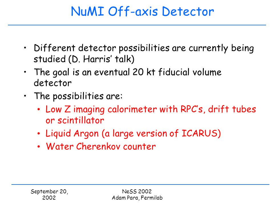 September 20, 2002 NeSS 2002 Adam Para, Fermilab NuMI Off-axis Detector Different detector possibilities are currently being studied (D. Harris talk)