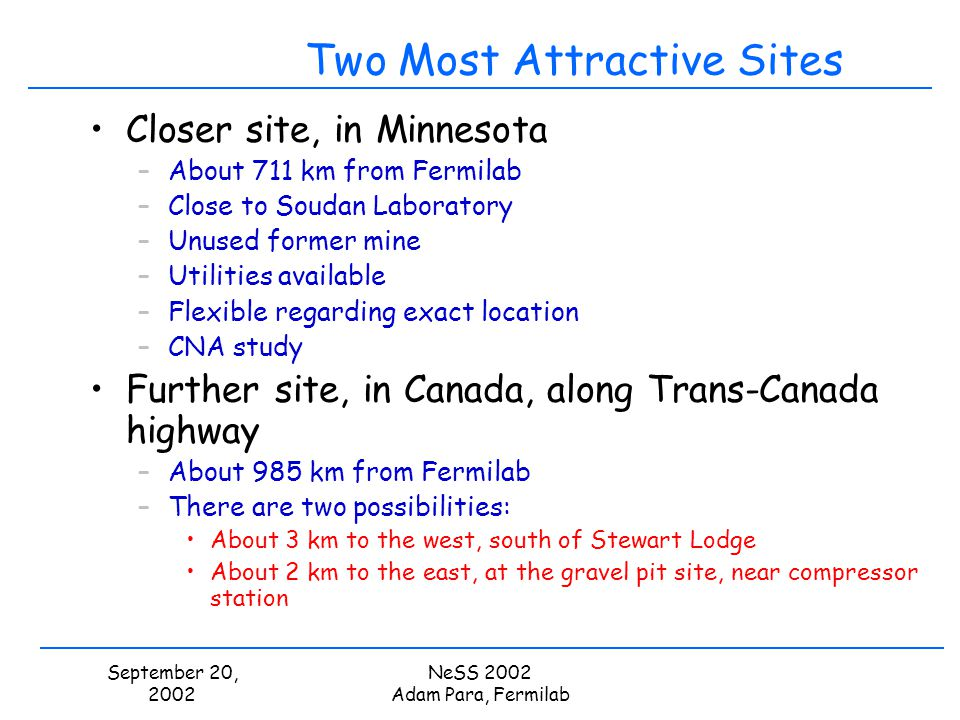 September 20, 2002 NeSS 2002 Adam Para, Fermilab Two Most Attractive Sites Closer site, in Minnesota –About 711 km from Fermilab –Close to Soudan Labo