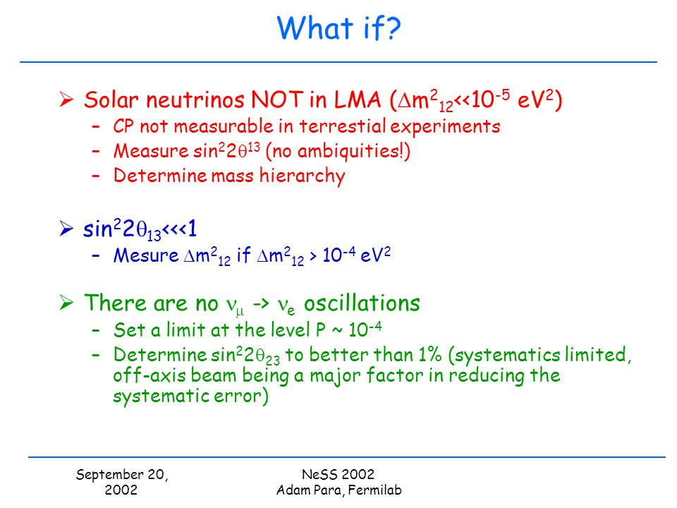 September 20, 2002 NeSS 2002 Adam Para, Fermilab What if? Solar neutrinos NOT in LMA ( m 2 12 <<10 -5 eV 2 ) –CP not measurable in terrestial experime