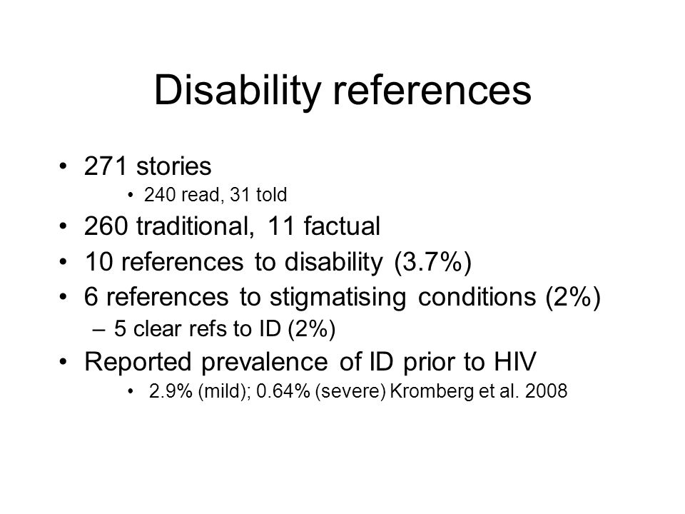 Disability references 271 stories 240 read, 31 told 260 traditional, 11 factual 10 references to disability (3.7%) 6 references to stigmatising conditions (2%) –5 clear refs to ID (2%) Reported prevalence of ID prior to HIV 2.9% (mild); 0.64% (severe) Kromberg et al.