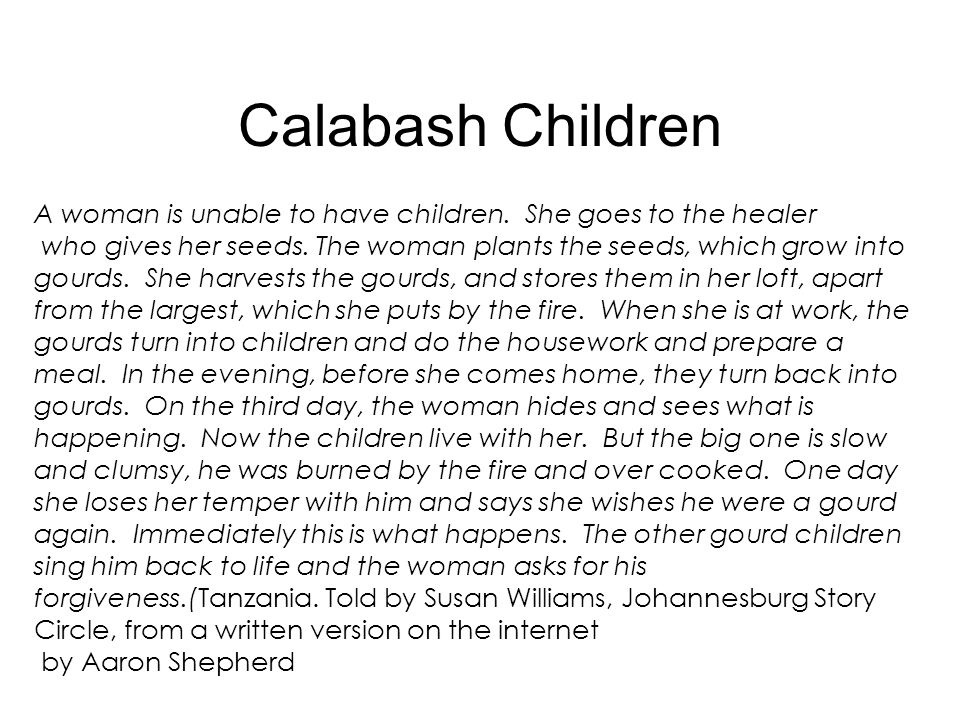 Calabash Children A woman is unable to have children. She goes to the healer who gives her seeds. The woman plants the seeds, which grow into gourds.