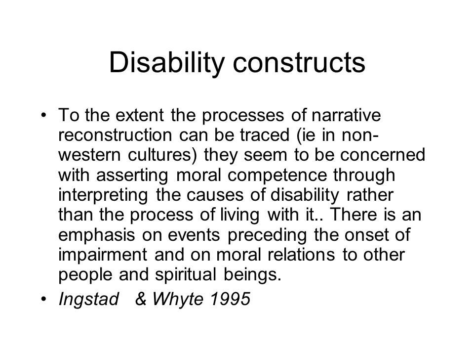 Disability constructs To the extent the processes of narrative reconstruction can be traced (ie in non- western cultures) they seem to be concerned with asserting moral competence through interpreting the causes of disability rather than the process of living with it..