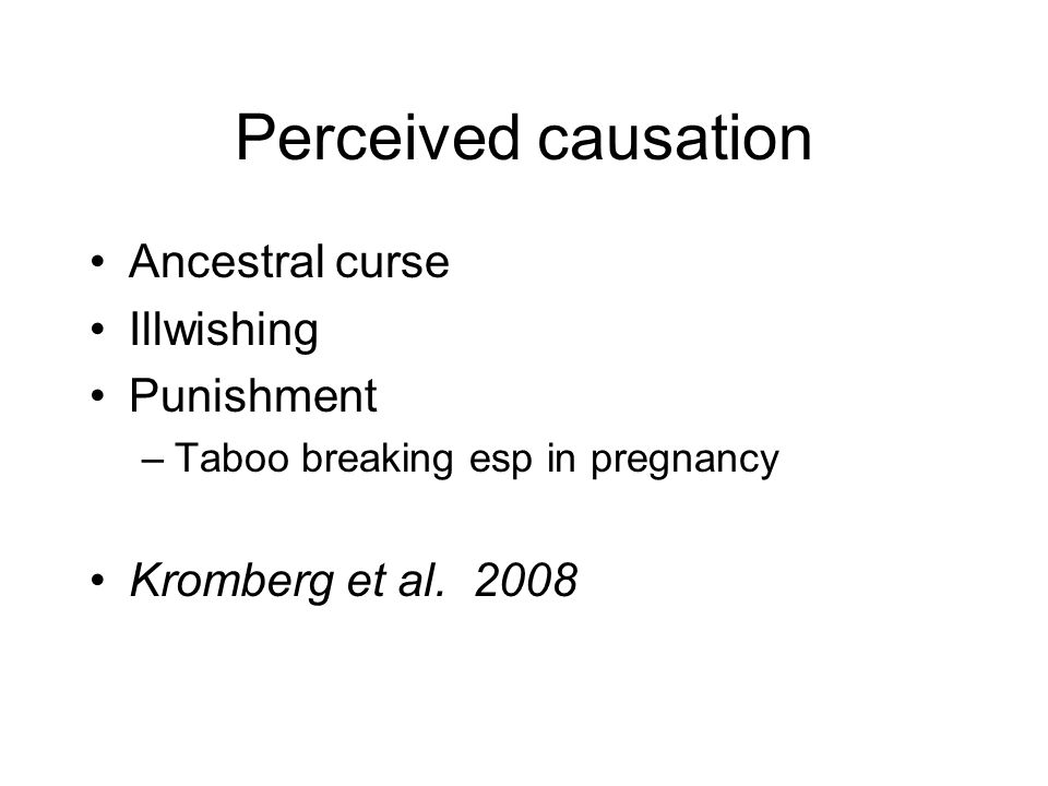 Perceived causation Ancestral curse Illwishing Punishment –Taboo breaking esp in pregnancy Kromberg et al.