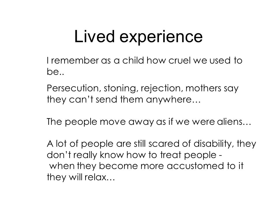 Lived experience I remember as a child how cruel we used to be.. Persecution, stoning, rejection, mothers say they cant send them anywhere… The people