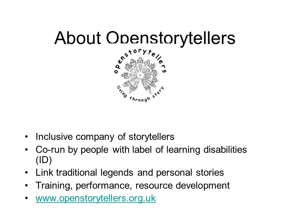 About Openstorytellers Inclusive company of storytellers Co-run by people with label of learning disabilities (ID) Link traditional legends and person