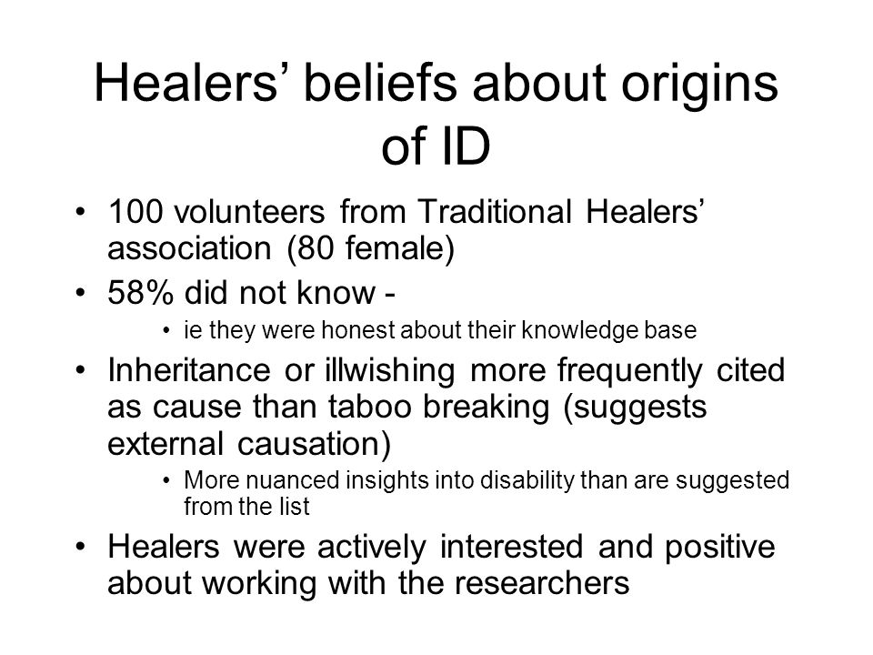 Healers beliefs about origins of ID 100 volunteers from Traditional Healers association (80 female) 58% did not know - ie they were honest about their knowledge base Inheritance or illwishing more frequently cited as cause than taboo breaking (suggests external causation) More nuanced insights into disability than are suggested from the list Healers were actively interested and positive about working with the researchers