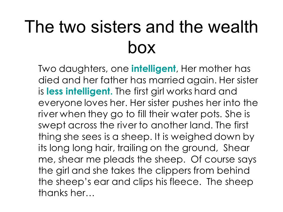 The two sisters and the wealth box Two daughters, one intelligent, Her mother has died and her father has married again. Her sister is less intelligen
