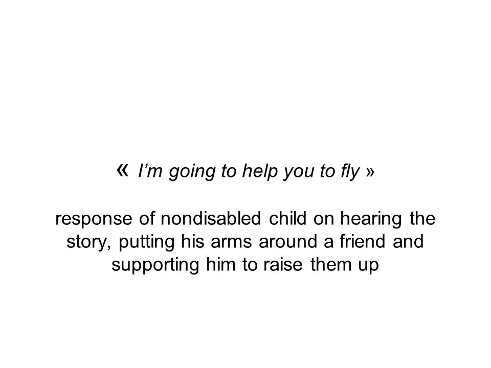 « Im going to help you to fly » response of nondisabled child on hearing the story, putting his arms around a friend and supporting him to raise them up