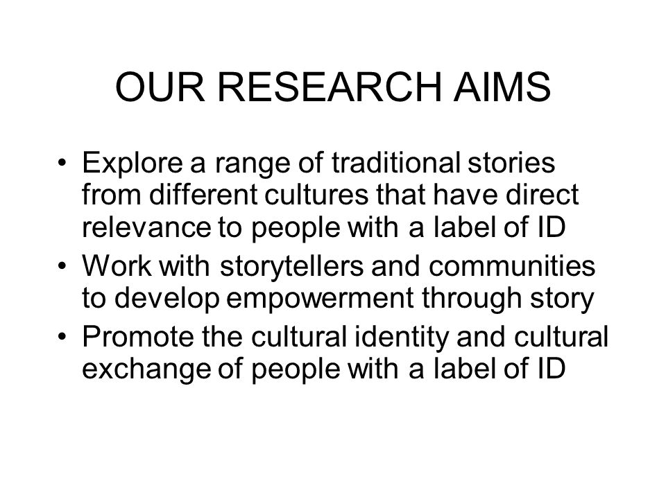 OUR RESEARCH AIMS Explore a range of traditional stories from different cultures that have direct relevance to people with a label of ID Work with storytellers and communities to develop empowerment through story Promote the cultural identity and cultural exchange of people with a label of ID
