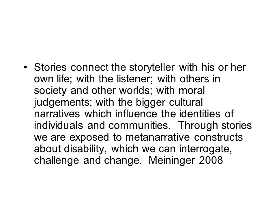 Stories connect the storyteller with his or her own life; with the listener; with others in society and other worlds; with moral judgements; with the bigger cultural narratives which influence the identities of individuals and communities.