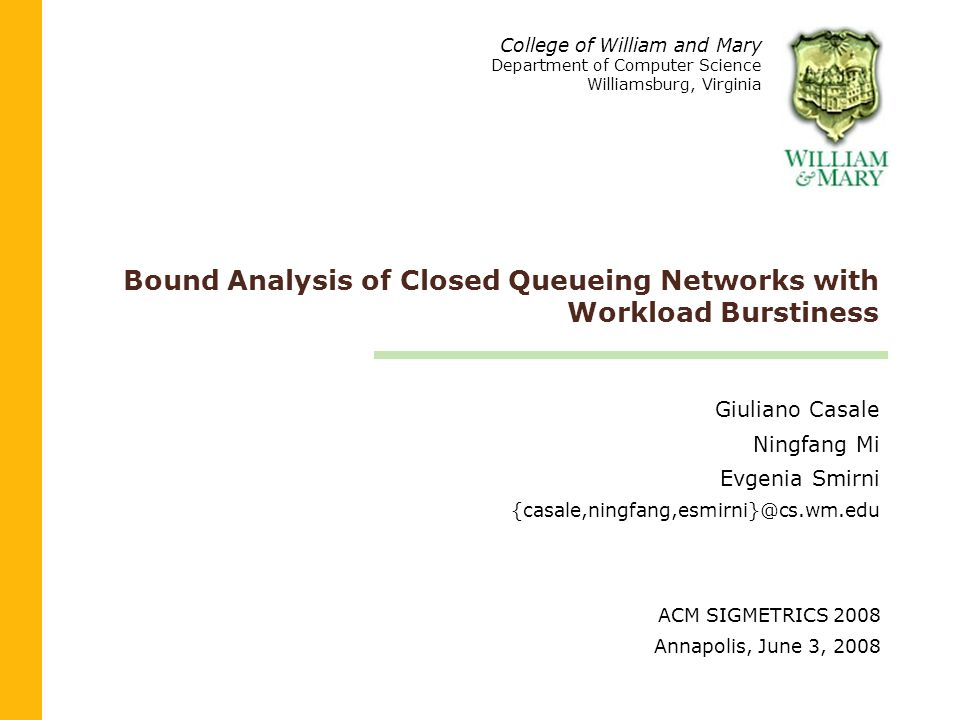 Bound Analysis of Closed Queueing Networks with Workload Burstiness Giuliano Casale Ningfang Mi Evgenia Smirni {casale,ningfang,esmirni}@cs.wm.edu College of William and Mary Department of Computer Science Williamsburg, Virginia ACM SIGMETRICS 2008 Annapolis, June 3, 2008