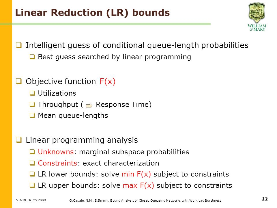 Linear Reduction (LR) bounds Intelligent guess of conditional queue-length probabilities Best guess searched by linear programming Objective function Utilizations Throughput ( Response Time) Mean queue-lengths Linear programming analysis Unknowns: marginal subspace probabilities Constraints: exact characterization LR lower bounds: solve min F(x) subject to constraints LR upper bounds: solve max F(x) subject to constraints G.Casale, N.Mi, E.Smirni.