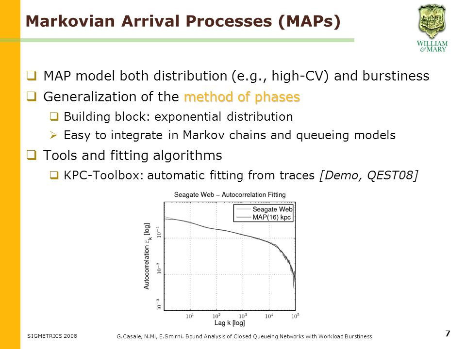 Markovian Arrival Processes (MAPs) MAP model both distribution (e.g., high-CV) and burstiness method of phases Generalization of the method of phases Building block: exponential distribution Easy to integrate in Markov chains and queueing models Tools and fitting algorithms KPC-Toolbox: automatic fitting from traces [Demo, QEST08] G.Casale, N.Mi, E.Smirni.