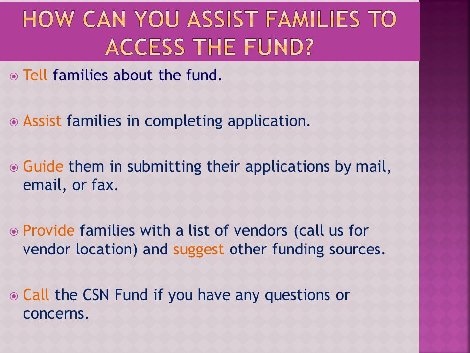 Tell families about the fund. Assist families in completing application. Guide them in submitting their applications by mail, email, or fax. Provide f