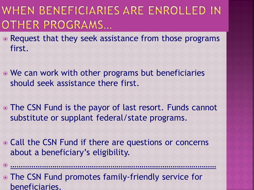 Request that they seek assistance from those programs first. We can work with other programs but beneficiaries should seek assistance there first. The
