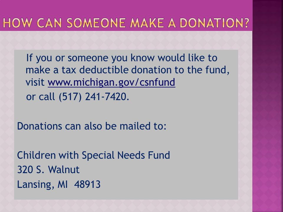 If you or someone you know would like to make a tax deductible donation to the fund, visit www.michigan.gov/csnfund or call (517) 241-7420.
