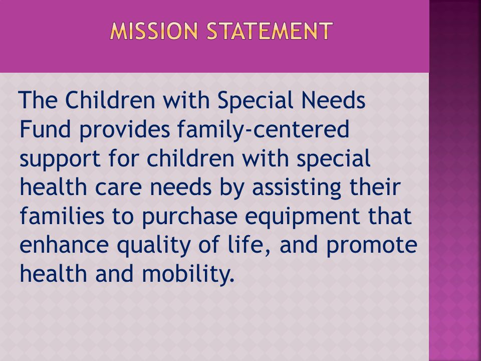 The Children with Special Needs Fund provides family-centered support for children with special health care needs by assisting their families to purchase equipment that enhance quality of life, and promote health and mobility.